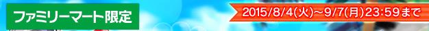ファミリーマート限定 2015/8/4(火)~9/7(月)23:59まで